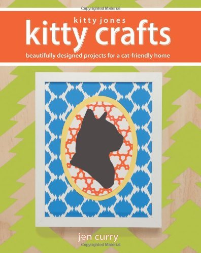 Kitty Jones Kitty Crafts: Beautifully Designed Projects for a Cat-Friendly Home  by  Jen Curry