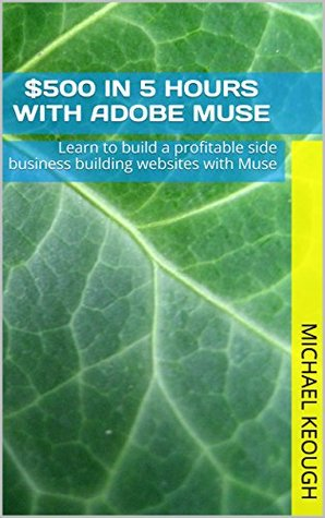 $500 in 5 hours with Adobe Muse: Learn to build a profitable side business building websites with Muse Michael Keough