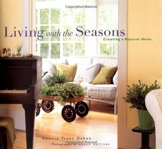 Living with the Seasons: Creating a Natural Home Bonnie Trust Dahan