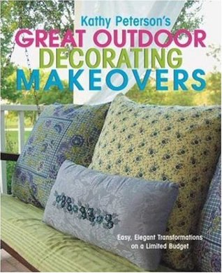 Kathy Petersons Great Outdoor Decorating Makeovers: Easy, Elegant Transformations on a Limited Budget  by  Kathy Peterson
