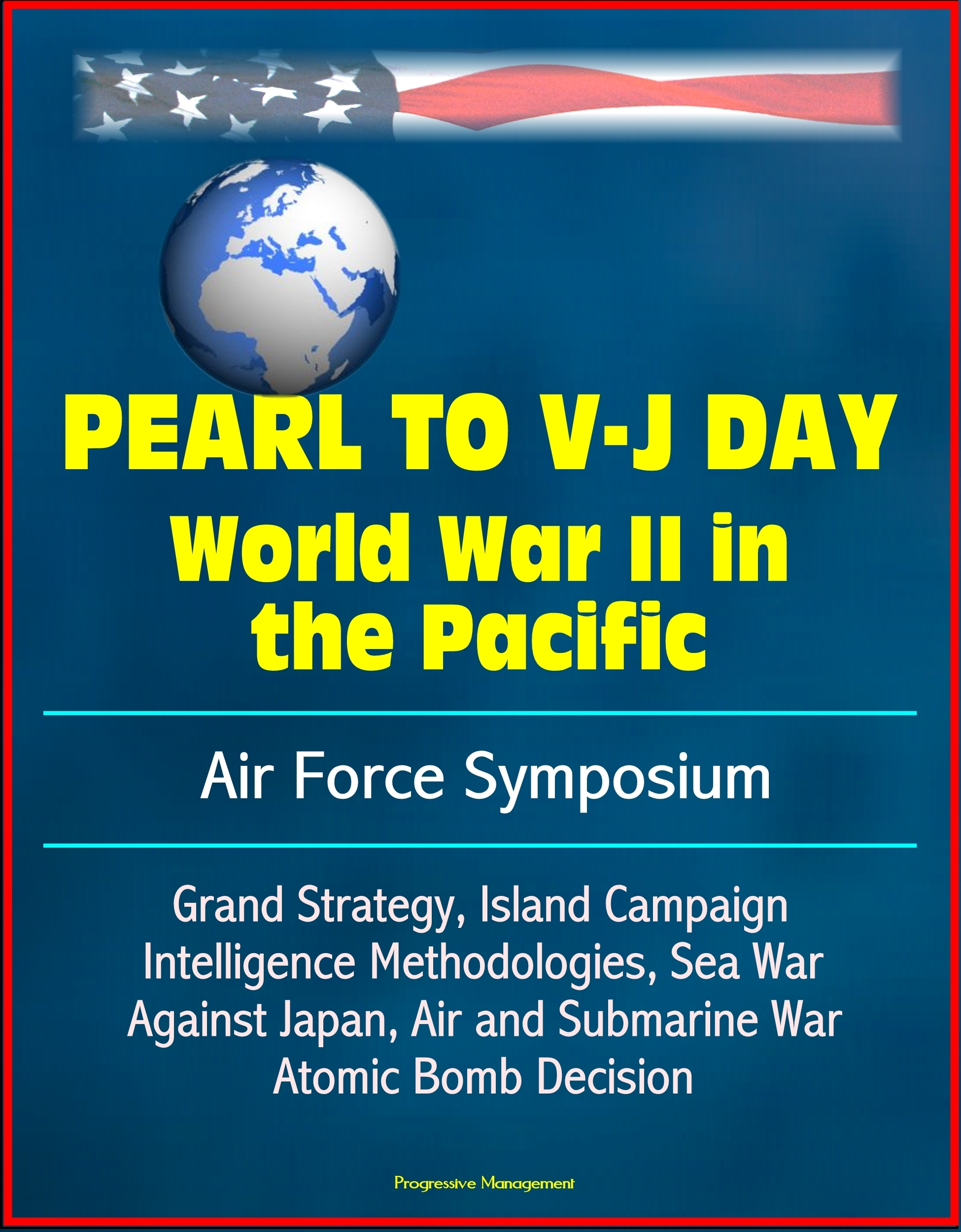 Pearl to V-J Day: World War II in the Pacific - Air Force Symposium, Grand Strategy, Island Campaign, Intelligence Methodologies, Sea War Against Japan, Air and Submarine War, Atomic Bomb Decision  by  Progressive Management