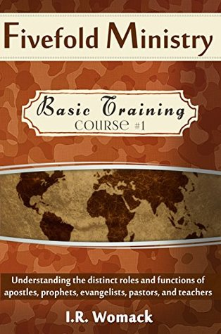 Fivefold Ministry Basic Training: Understanding the distinct roles and functions of apostles, prophets, evangelists, pastors and teachers I.R. Womack