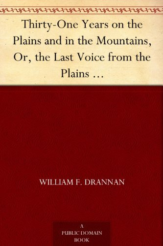 Thirty-One Years on the Plains and in the Mountains, Or, the Last Voice from the Plains An Authentic Record of a Life Time of Hunting, Trapping, Scouting and Indian Fighting in the Far West  by  William F. Drannan