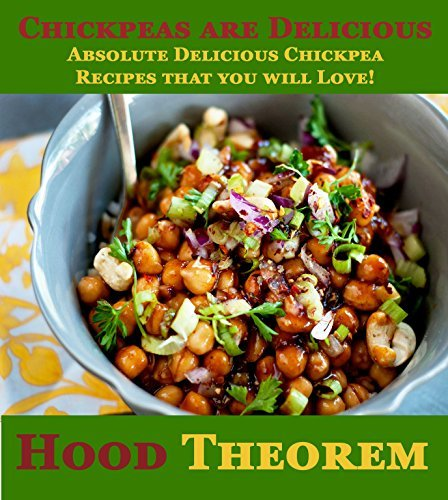 Chickpeas are Delicious: Absolute Delicious Chickpea Recipes that you will Love! (Hood Theorem Cookbook Series) Hood Theorem