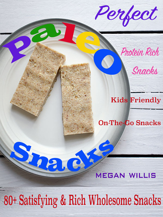 Perfect Paleo Snacks: 80+ Satisfying & Rich Wholesome Snacks Protein Rich Snacks Kids Friendly On-The-Go Snacks Megan Willis Willis