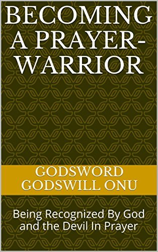 Becoming a Prayer-warrior: Being Recognized By God and the Devil In Prayer Godsword Godswill Onu