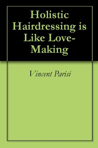 Holistic Hairdressing is Like Love-Making  by  Vincent Parisi