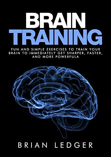 Brain Training: Fun and Simple Exercises to Train Your Brain to Immediately Get Sharper, Faster, and More Powerful  by  Brian Ledger