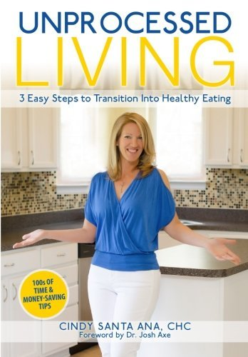 Unprocessed Living: 3 Easy Steps to Transition Into Healthy Eating Cindy Santa Ana CHC