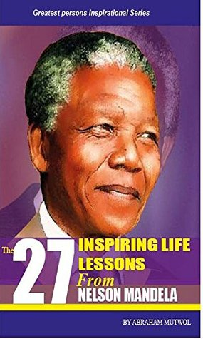 27 Inspiring Life Lessons from Nelson Mandela (Greatest Persons Inspirational Series) Abraham Mutwol