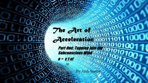 The Art of Acceleration:: Part One: Tapping into the Subconscious Mind Arshveer Samra