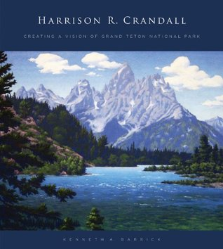 Harrison R. Crandall: Creating a Vision of Grand Teton National Park  by  Kenneth A. Barrick