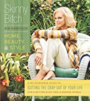 Skinny Bitch: Home, Beauty, and Style A No-Nonsense Guide to Cutting the Crap Out of Your Life for a Better Body and  a Kinder World