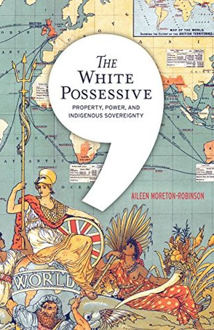 The White Possessive: Property, Power, and Indigenous Sovereignty (Indigenous Americas)  by  Aileen Moreton-Robinson