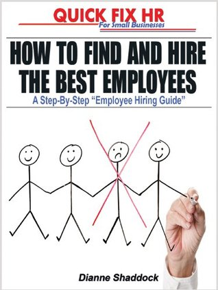 Quick Fix HR: How To Find and Hire The Best Employees, A Step-By-Step Employee Hiring Guide  by  Dianne Shaddock