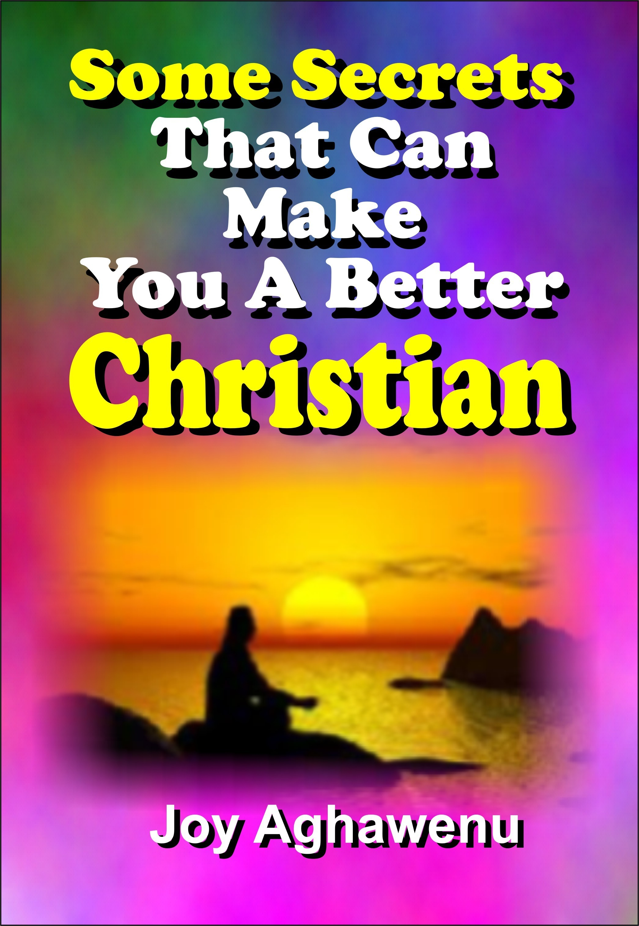 Some Secrets That Can Make You A Better Christian  by  Joy Aghawenu