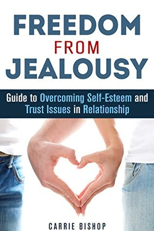 Freedom from Jealousy: Guide to Overcoming Self-Esteem and Trust Issues in Relationship Carrie Bishop