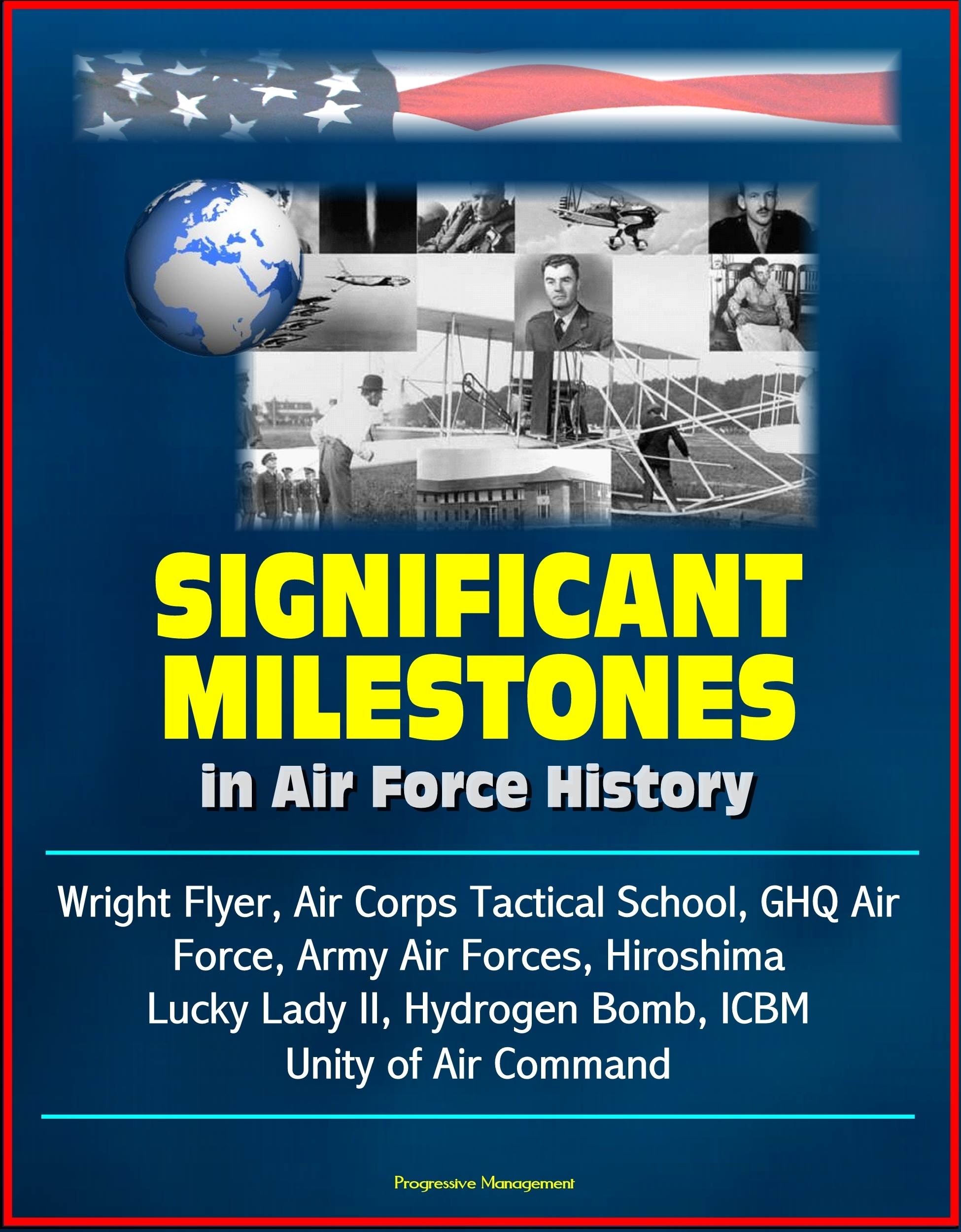 Significant Milestones in Air Force History: Wright Flyer, Air Corps Tactical School, GHQ Air Force, Army Air Forces, Hiroshima, Lucky Lady II, Hydrogen Bomb, ICBM, Unity of Air Command  by  Progressive Management