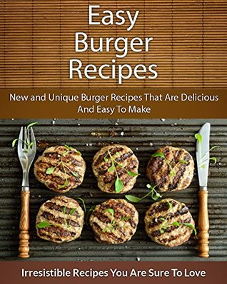 Easy Burger Recipes: New and Unique Burger Recipes That Are Delicious And Easy To Make Echo Bay Books