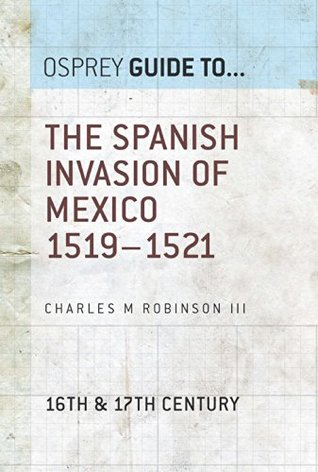 The Spanish Invasion of Mexico 1519–1521 (Essential Histories series Book 60)  by  Charles M. Robinson III