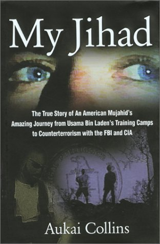 My Jihad: The True Story of An American Mujahids Amazing Journey from Usama Bin Ladens Training Camps to Counterterrorism with the FBI and CIA  by  Aukai Collins