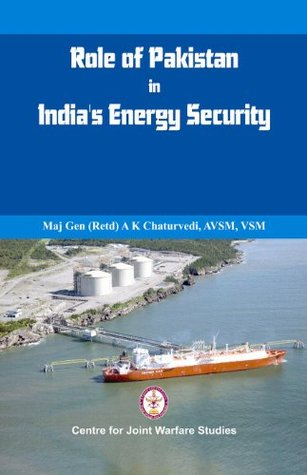 Role of Pakistan in Indias Energy Security: An Issue Brief  by  A.K. Chaturvedi