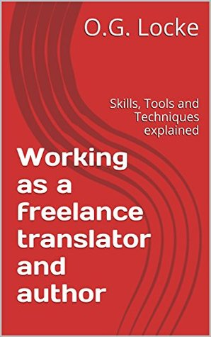 Working as a freelance translator and author: Skills, Tools and Techniques explained  by  O.G. Locke