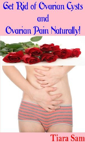 Get Rid of Ovarian Cysts and Ovarian Pain Naturally!  by  Tiara Sam