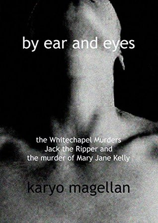 By Ear and Eyes: The Whitechapel Murders Jack the Ripper and the murder of Mary Jane Kelly  by  Karyo Magellan