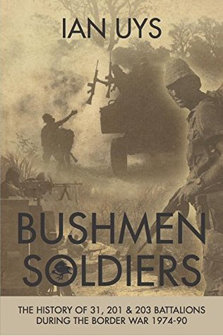 Bushmen Soldiers: The History of 31, 201 & 203 Battalions During the Border War 1974-90  by  Ian Uys