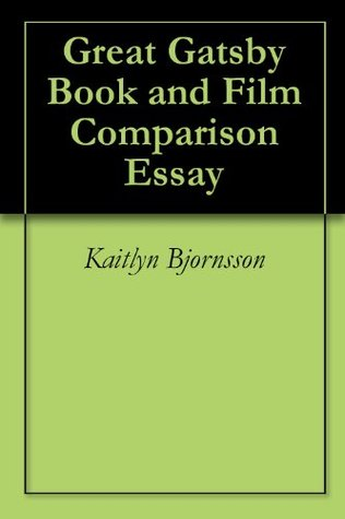 Great Gatsby Book and Film Comparison Essay  by  Kaitlyn Bjornsson