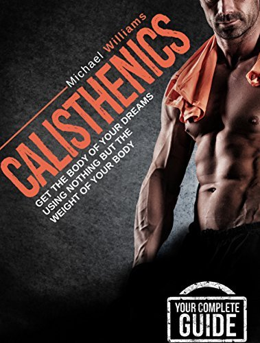 Calisthenics: Get the Body of Your Dreams Using Nothing but the Weight of Your Body: Calisthenics for Beginners Micheal Willams