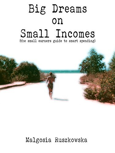 Big Dreams on Small Incomes: The Small Earners Guide to Smart Spending Malgosia Ruszkowska