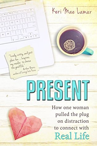 Present: How one woman pulled the plug on distraction to connect with Real Life.  by  Keri Mae Lamar