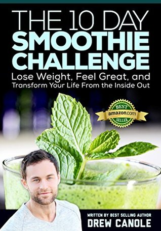 The 10-Day Smoothie Challenge: Lose Weight, Feel Great, and Transform Your Life from the Inside Out Drew Canole