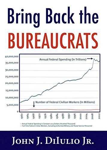 Bring Back the Bureaucrats: Why More Federal Workers Will Lead to Better (and Smaller!) Government John DiIulio