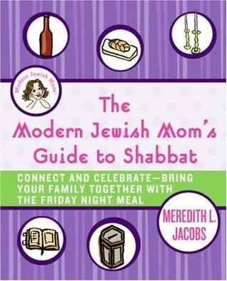 The Modern Jewish Moms Guide to Shabbat: Connect and Celebrate--Bring Your Family Together with the Friday Night Meal  by  Meredith L. Jacobs