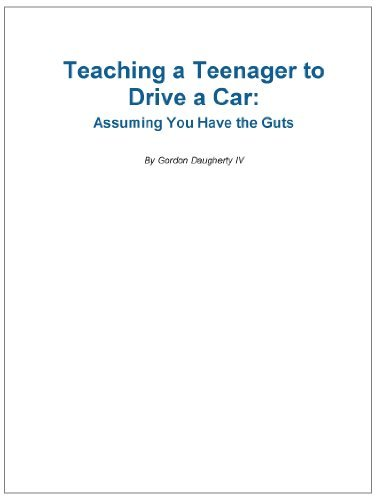Teaching Your Teenager to Drive: Assuming You Have the Guts Gordon Daugherty