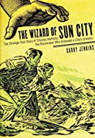 The Wizard of Sun City. The Strange True Story of Charles Hatfield, the Rainmaker Who Drowned a City's Dreams