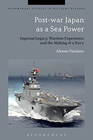 Post-war Japan as a Sea Power: Imperial Legacy, Wartime Experience and the Making of a Navy Alessio Patalano