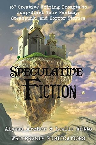 Speculative Fiction: 167 Creative Writing Prompts to Jump-Start Your Fantasy, Steampunk, and Horror Stories (Writership Publications Writing Prompts Series Book 3) Alyssa Archer