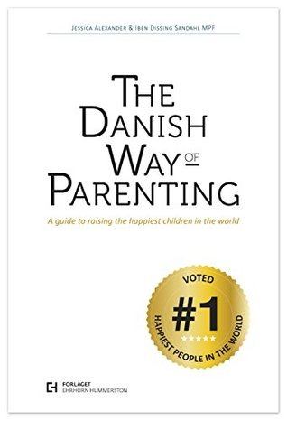 The Danish Way of Parenting: A Guide To Raising The Happiest Kids in the World  by  Jessica Alexander