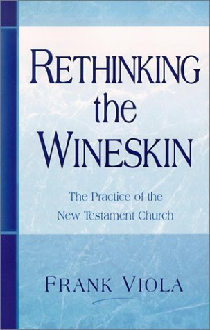 Rethinking The Wineskin: The Practice Of The New Testament Church Frank Viola
