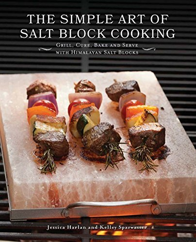 The Simple Art of Salt Block Cooking: Grill, Cure, Bake and Serve with Himalayan Salt Blocks  by  Jessica Harlan