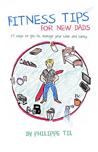 Fitness Tips For New Dads: 19 ways to get fit, manage your time and sanity  by  Philippe Til