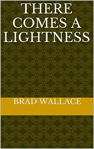 There Comes a Lightness  by  Brad Wallace
