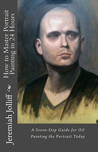 How to Master Portrait Painting in 24 Hours: A Seven-Step Guide for Oil Painting the Portrait Today  by  Jeremiah Jolliff