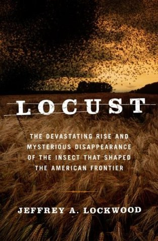 Locust: The Devastating Rise And Mysterious Disappearance Of The Insect That Shaped The American Frontier Jeffrey A. Lockwood