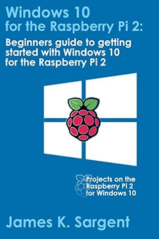 Windows 10 for the Raspberry Pi 2: Getting Started with Windows 10: Beginners guide to getting started with Windows 10 for the Raspberry Pi 2  by  James K. Sargent