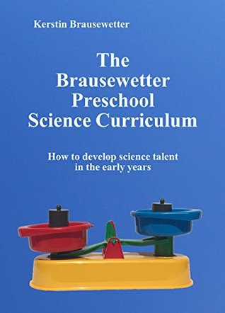 The Brausewetter Preschool Science Curriculum: How to develop science talent in the early years (The Brausewetter Science Curricula Book 1) Kerstin Brausewetter